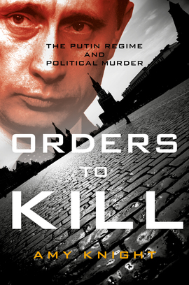 Image result for Orders to Kill: The Putin Regime and Political Murder by Amy Knight