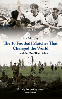 The Ten Football Matches That Changed The World by Jim Murphy
